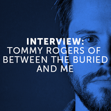Interview: Tommy Rogers of Between The Buried And Me