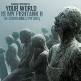 Your World Is My Fishtank Part II RE-SUBMERGED (PB Mix)