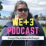 The WE+3 Podcast: 5 - #ForgetTheKidsGoToTarget