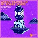 Astro Travellin' w/ Bobby James 7th December 2016