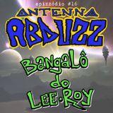 Antenna Abduzz Ep. 16 - Bangalô Do Lee-Roy