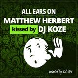 ALL EARS ON: MATTHEW HERBERT kissed by DJ KOZE -- ROUND 1