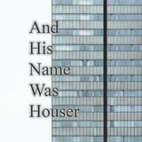 And His Name Was Houser: I