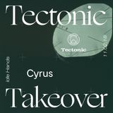 Cyrus [Tectonic Takeover] - 11th February 2018