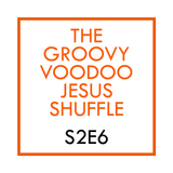 THE GROOVY VOODOO JESUS SHUFFLE #S2E6