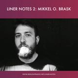 Liner Notes 2: Mikkel O. Brask