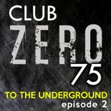 Club Zero75 - To The Underground [episode 2]
