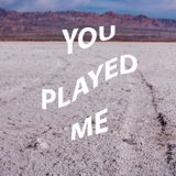 you played me