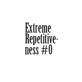 "Extreme Repetitiveness #0 -  ""Hello my mans"""