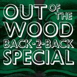 Out of the Wood Back-2-Back Special 2018
