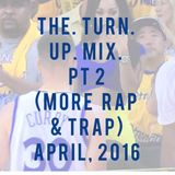 The Turn Up Mix PT. 2 (More Rap & Trap) April, 2016