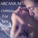 ARCANIUM - ChillStep For Sex 2016