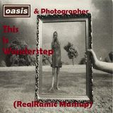 Photographer vs Oasis - This Is Wonderstep (RealRamic Mashup)