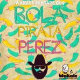 Wakale Mixtape 009 - Bola Pirata Perez