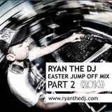Ryan the DJ - Easter Jump Off Mix Pt 02 (2014)