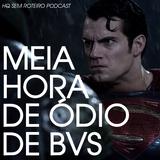 Meia Hora de Ódio de BvS | HQ Sem Roteiro Podcast