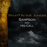08) What In the Judges, Sampson and His Call