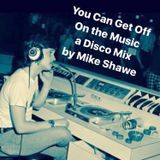 'YOU CAN GET OFF ON THE MUSIC' DISCO MIX Mike Shawe