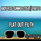 Andy Rise Summer 2014 Part 2, Flat Out Filth