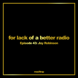 for lack of a better radio: episode 43 - Jay Robinson