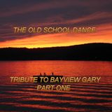 THE OLD SCHOOL DANCE - PART ONE - TRIBUTE TO BAYVIEW GARY