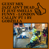 GUEST MIX JAZZ AIN'T DEAD IT JUST SMELLS FUNNY LONDON CALLIN' PT 1 BY GODŽILLA