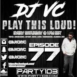 DJ VC - Play This Loud! Episode 77 (Party 103)