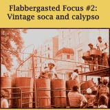 Flabbergasted Focus #2: Vintage Soca and Calypso
