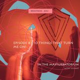 Episode 8 | 10 Things That Turn me ON!