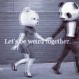 """""""Lets Be Weird Together"""""""