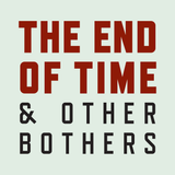 532: End of Time and Other Bothers Episode 2!