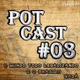 PotCast #03 - O Mundo todo Legalizando... e o Brasil?! Nada!