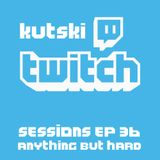 Kutski Twitch Sessions 36 (Anything BUT Hard)