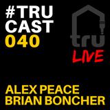 TRUcast 040 - Alex Peace & Brian Boncher LIVE