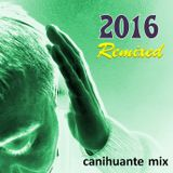 2016 Remixed - Canihuante Mix