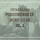 Cytadela #169: Podsumowanie roku 2018 cz. I