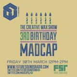 The Creative Wax Show '3rd Birthday' Hosted By Madcap - 30-03-18