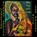 LIBATION PLANET AFRICA WITH IAN FRIDAY 6-30-17