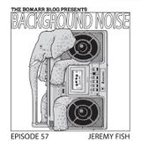 The Bomarr Blog Presents: The Background Noise Podcast Series, Episode 57: Jeremy Fish