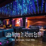 Late Nights In Athens Ep.07 (Bar Grooves, Club Hits)