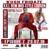 KUSH FRIDAZE EPS 7 KILL DEM WID STYLE EDITION 23RD FEB 2018