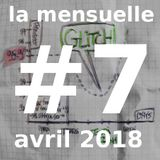 Glitch - Mensuelle #7 - Avril 2018