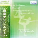Music for the Populace:The World of Commercial Ambient Music in Japan 1985-1995 - Yuji Shibasaki