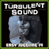 TURBULENT SOUND***EASY JUGGLING 14***