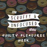 The Scruffy & Unfocused Show - Guilty Pleasures Week