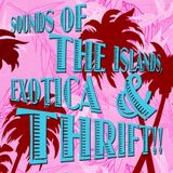 SOUNDS OF THE ISLANDS, EXOTICA & THRIFT!!