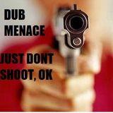 Dub Menace - Just dont shoot, ok !