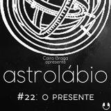 astrolábio #22: o presente