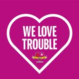 We Love Trouble
