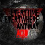 Everytime, Everywhere, Anyway, ACID!
